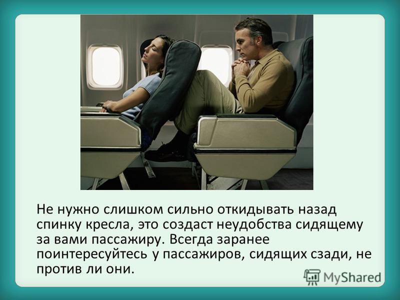 Не нужно слишком сильно откидывать назад спинку кресла, это создаст неудобства сидящему за вами пассажиру. Всегда заранее поинтересуйтесь у пассажиров, сидящих сзади, не против ли они.
