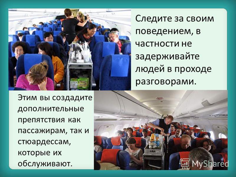 Этим вы создадите дополнительные препятствия как пассажирам, так и стюардессам, которые их обслуживают. Следите за своим поведением, в частности не задерживайте людей в проходе разговорами.