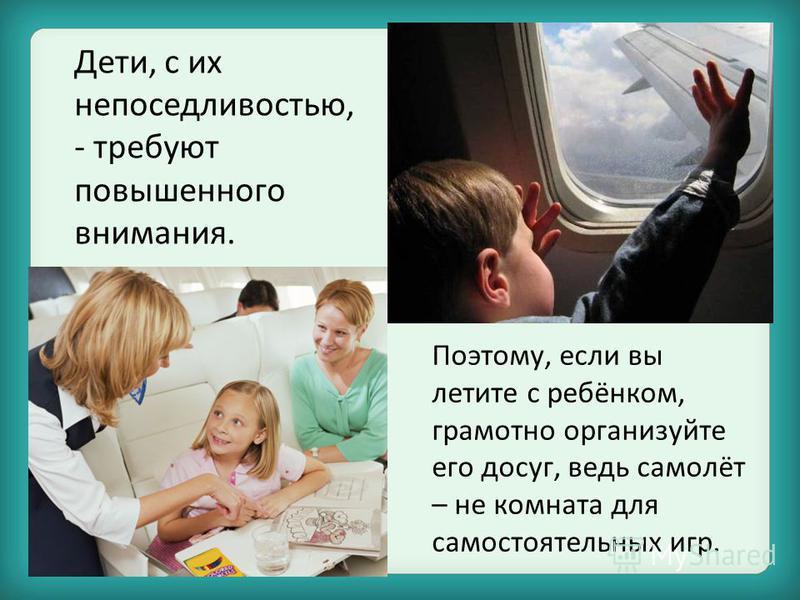 Поэтому, если вы летите с ребёнком, грамотно организуйте его досуг, ведь самолёт – не комната для самостоятельных игр. Дети, с их непоседливостью, - требуют повышенного внимания.