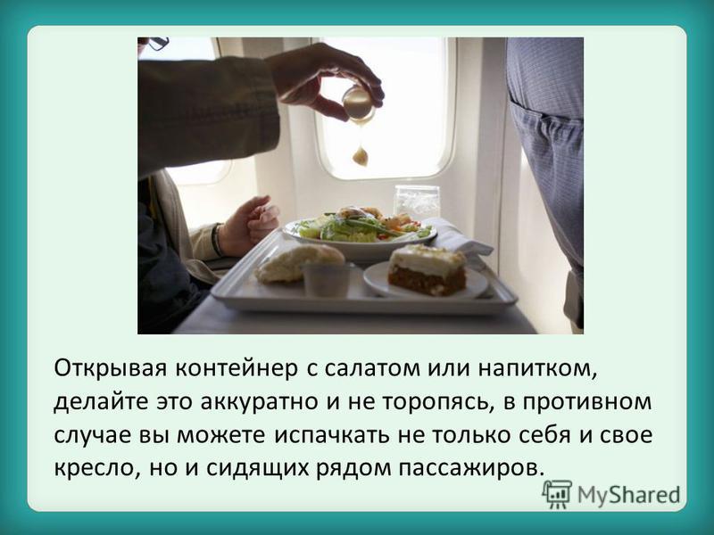 Открывая контейнер с салатом или напитком, делайте это аккуратно и не торопясь, в противном случае вы можете испачкать не только себя и свое кресло, но и сидящих рядом пассажиров.