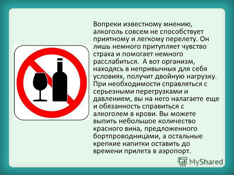 Вопреки известному мнению, алкоголь совсем не способствует приятному и легкому перелету. Он лишь немного притупляет чувство страха и помогает немного расслабиться. А вот организм, находясь в непривычных для себя условиях, получит двойную нагрузку. Пр