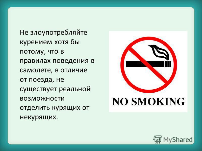 Не злоупотребляйте курением хотя бы потому, что в правилах поведения в самолете, в отличие от поезда, не существует реальной возможности отделить курящих от некурящих.