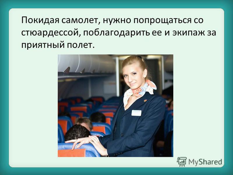 Покидая самолет, нужно попрощаться со стюардессой, поблагодарить ее и экипаж за приятный полет.
