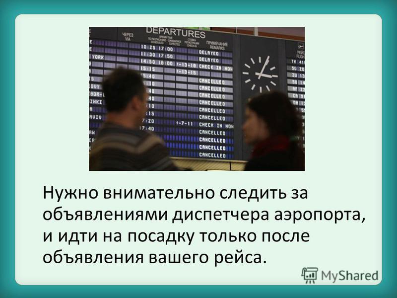 Нужно внимательно следить за объявлениями диспетчера аэропорта, и идти на посадку только после объявления вашего рейса.
