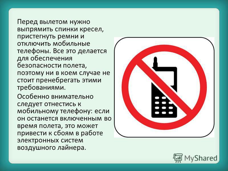 Перед вылетом нужно выпрямить спинки кресел, пристегнуть ремни и отключить мобильные телефоны. Все это делается для обеспечения безопасности полета, поэтому ни в коем случае не стоит пренебрегать этими требованиями. Особенно внимательно следует отнес