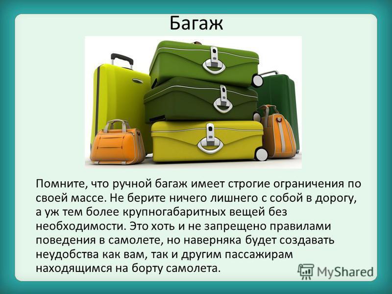 Багаж Помните, что ручной багаж имеет строгие ограничения по своей массе. Не берите ничего лишнего с собой в дорогу, а уж тем более крупногабаритных вещей без необходимости. Это хоть и не запрещено правилами поведения в самолете, но наверняка будет с