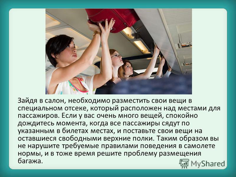 Зайдя в салон, необходимо разместить свои вещи в специальном отсеке, который расположен над местами для пассажиров. Если у вас очень много вещей, спокойно дождитесь момента, когда все пассажиры сядут по указанным в билетах местах, и поставьте свои ве