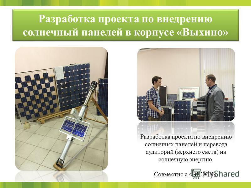 Разработка проекта по внедрению солнечный панелей в корпусе «Выхино» Разработка проекта по внедрению солнечных панелей и перевода аудиторий (верхнего света) на солнечную энергию. Совместно с «ВИЭСХ».