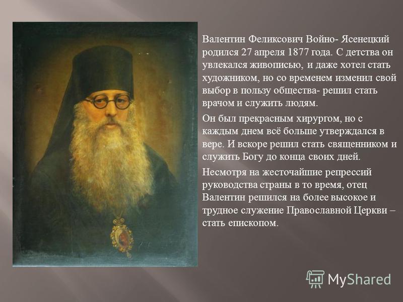 Валентин Феликсович Войно - Ясенецкий родился 27 апреля 1877 года. С детства он увлекался живописью, и даже хотел стать художником, но со временем изменил свой выбор в пользу общества - решил стать врачом и служить людям. Он был прекрасным хирургом,
