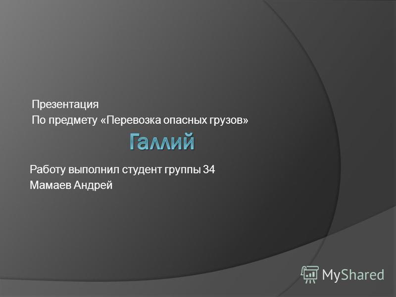 Презентация По предмету «Перевозка опасных грузов» Работу выполнил студент группы 34 Мамаев Андрей