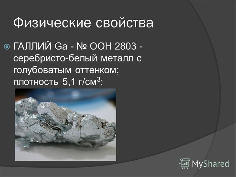 Физические свойства ГАЛЛИЙ Ga - ООН 2803 - серебристо-белый металл с голубоватым оттенком; плотность 5,1 г/см 3 ;