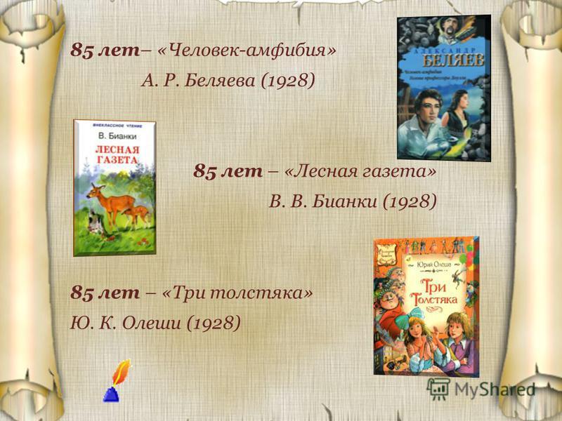 85 лет– «Человек-амфибия» А. Р. Беляева (1928) 85 лет – «Лесная газета» В. В. Бианки (1928) 85 лет – «Три толстяка» Ю. К. Олеши (1928)