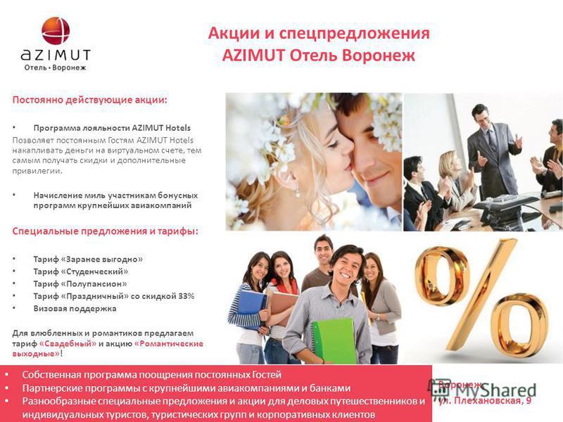 Акции и спецпредложения AZIMUT Отель Воронеж Постоянно действующие акции: Программа лояльности AZIMUT Hotels Позволяет постоянным Гостям AZIMUT Hotels накапливать деньги на виртуальном счете, тем самым получать скидки и дополнительные привилегии. Нач