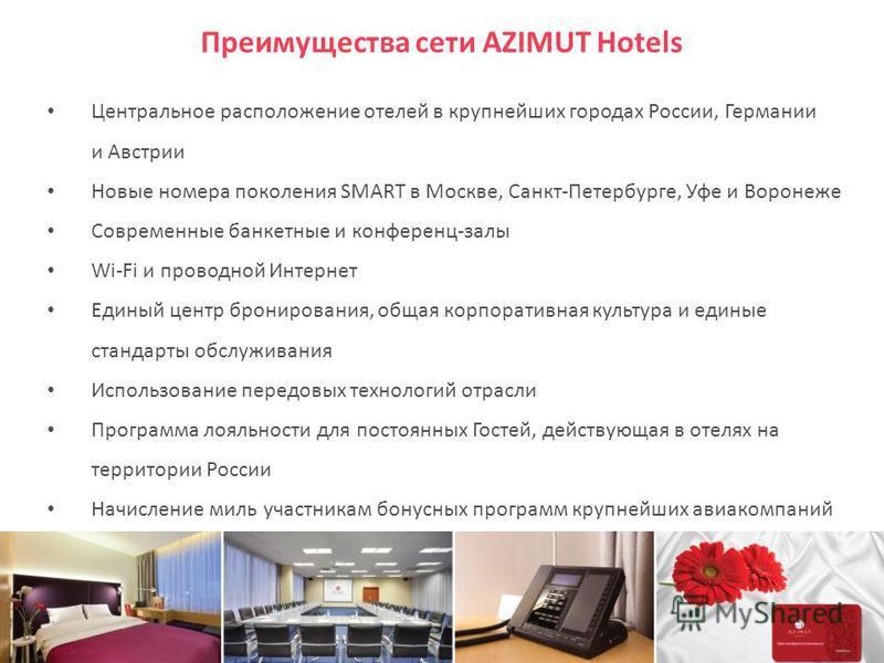 Преимущества сети AZIMUT Hotels Центральное расположение отелей в крупнейших городах России, Германии и Австрии Новые номера поколения SMART в Москве, Санкт-Петербурге, Уфе и Воронеже Современные банкетные и конференц-залы Wi-Fi и проводной Интернет