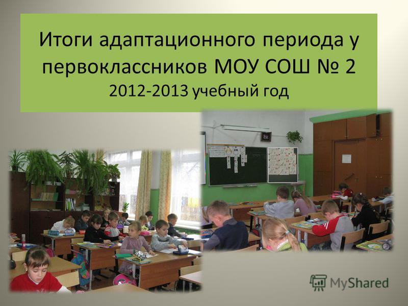 Итоги адаптационного периода у первоклассников МОУ СОШ 2 2012-2013 учебный год