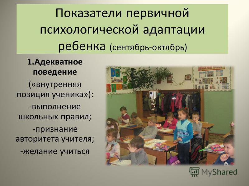 Показатели первичной психологической адаптации ребенка (сентябрь-октябрь) 1. Адекватное поведение («внутренняя позиция ученика»): -выполнение школьных правил; -признание авторитета учителя; -желание учиться