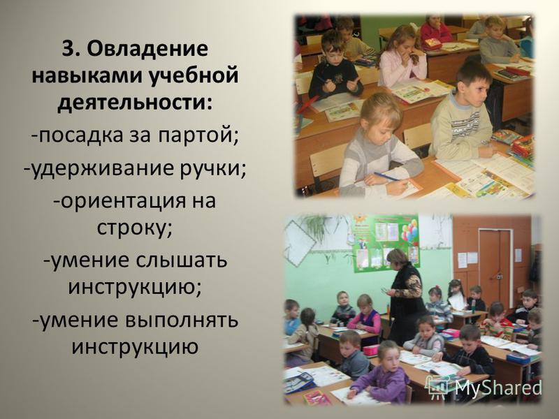 3. Овладение навыками учебной деятельности: -посадка за партой; -удерживание ручки; -ориентация на строку; -умение слышать инструкцию; -умение выполнять инструкцию