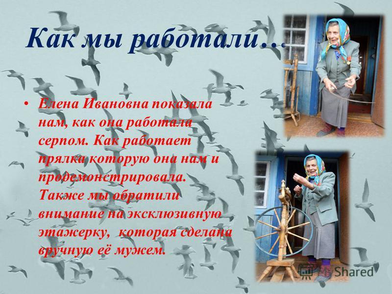 Как мы работали… Елена Ивановна показала нам, как она работала серпом. Как работает прялка которую она нам и продемонстрировала. Также мы обратили внимание на эксклюзивную этажерку, которая сделана вручную её мужем.