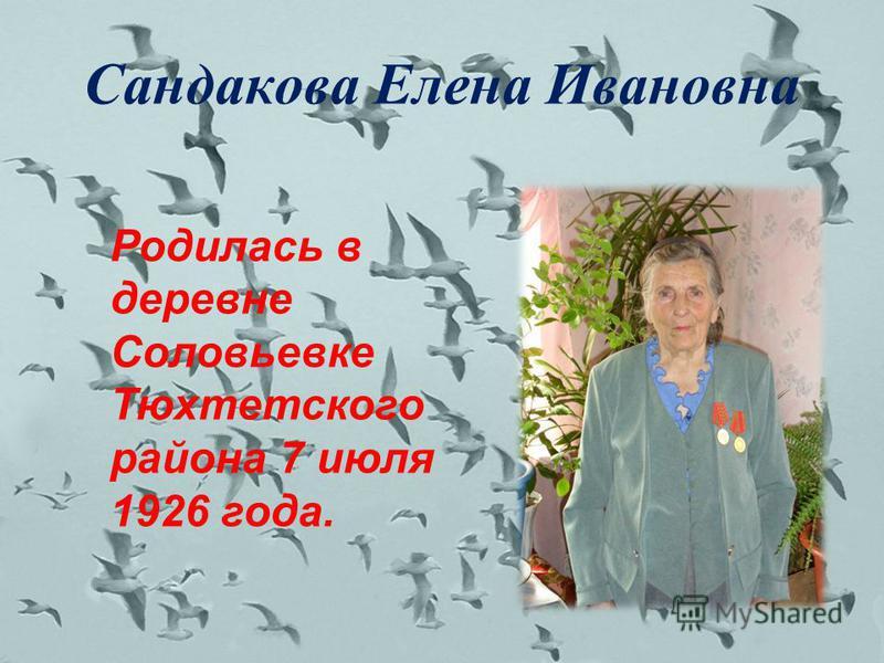 Сандакова Елена Ивановна Родилась в деревне Соловьевке Тюхтетского района 7 июля 1926 года.