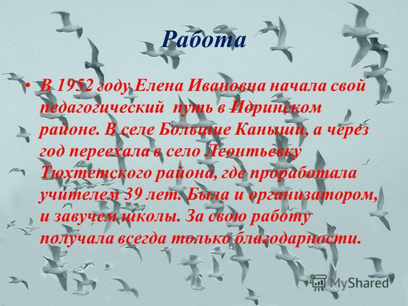 Работа В 1952 году Елена Ивановна начала свой педагогический путь в Идринском районе. В селе Большие Каныши, а через год переехала в село Леонтьевку Тюхтетского района, где проработала учителем 39 лет. Была и организатором, и завучем школы. За свою р