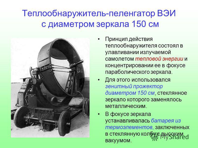 Теплообнаружитель-пеленгатор ВЭИ с диаметром зеркала 150 см Принцип действия тепло обнаружителя состоял в улавливании излучаемой самолетом тепловой энергии и концентрировании ее в фокусе параболического зеркала. Для этого использовался зенитный проже