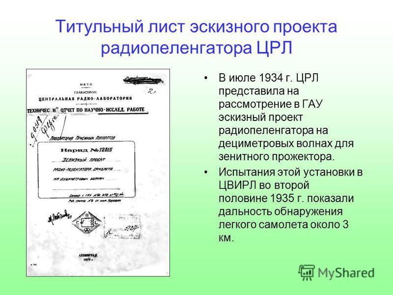 Титульный лист эскизного проекта радиопеленгатора ЦРЛ В июле 1934 г. ЦРЛ представила на рассмотрение в ГАУ эскизный проект радиопеленгатора на дециметровых волнах для зенитного прожектора. Испытания этой установки в ЦВИРЛ во второй половине 1935 г. п