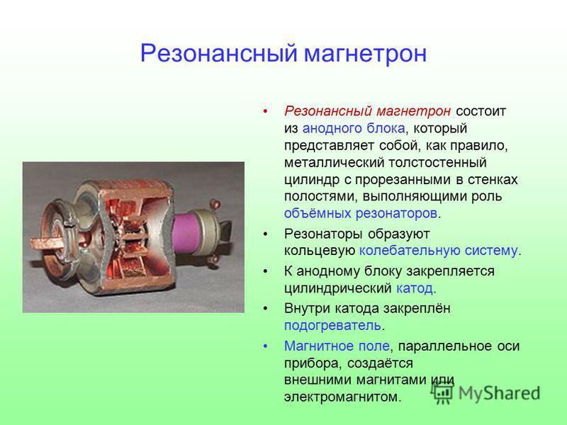 Резонансный магнетрон Резонансный магнетрон состоит из анодного блока, который представляет собой, как правило, металлический толстостенный цилиндр с прорезанными в стенках полостями, выполняющими роль объёмных резонаторов. Резонаторы образуют кольце