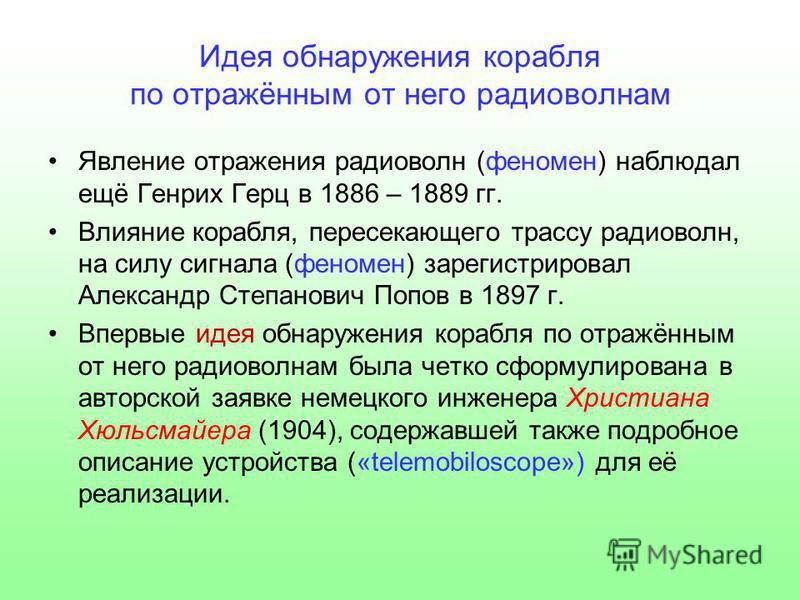 Идея обнаружения корабля по отражённым от него радиоволнам Явление отражения радиоволн (феномен) наблюдал ещё Генрих Герц в 1886 – 1889 гг. Влияние корабля, пересекающего трассу радиоволн, на силу сигнала (феномен) зарегистрировал Александр Степанови