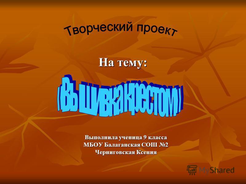 На тему: Выполнила ученица 9 класса МБОУ Балаганская СОШ 2 Черниговская Ксения