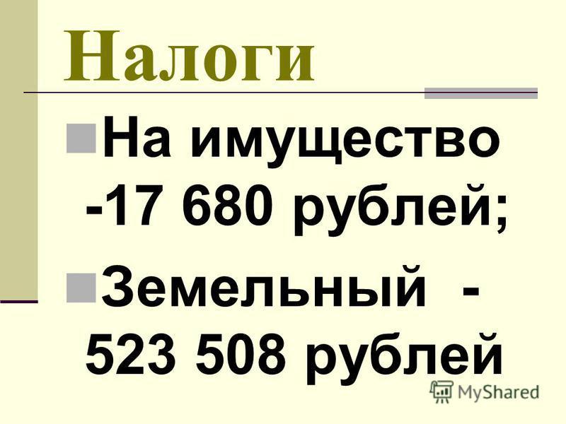 Налоги На имущество -17 680 рублей; Земельный - 523 508 рублей