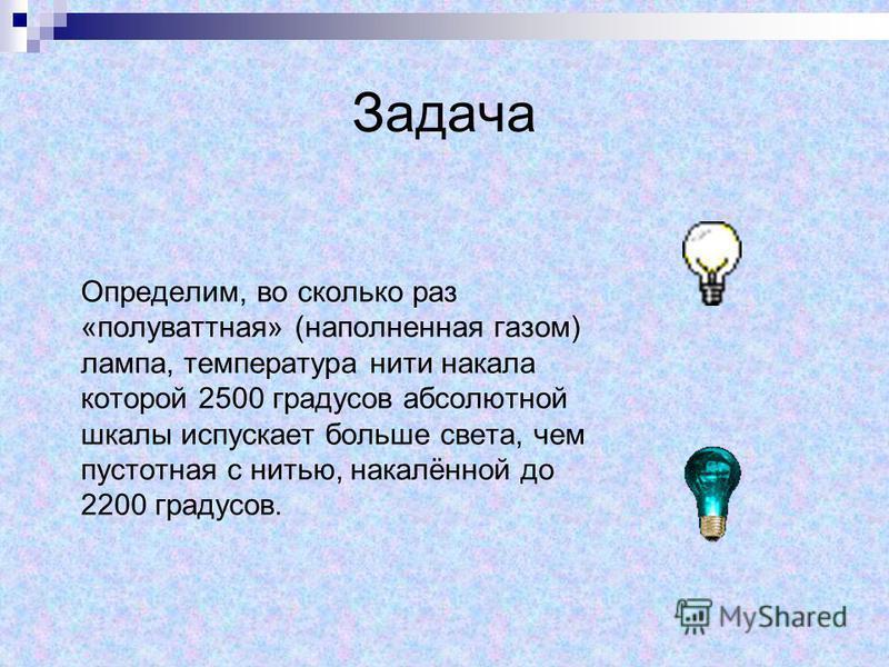 Задача Определим, во сколько раз «полуваттная» (наполненная газом) лампа, температура нити накала которой 2500 градусов абсолютной шкалы испускает больше света, чем пустотная с нитью, накалённой до 2200 градусов.