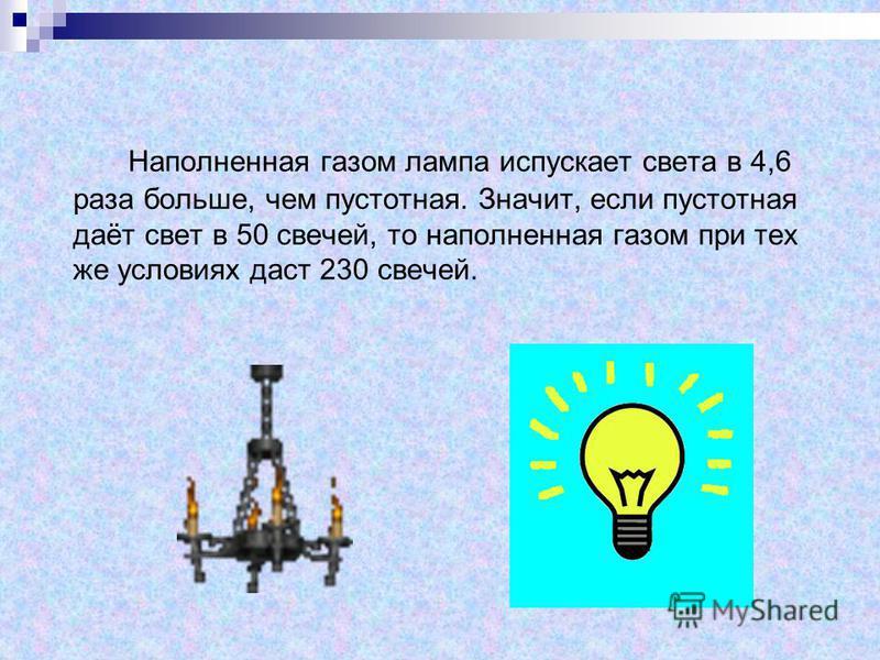 Наполненная газом лампа испускает света в 4,6 раза больше, чем пустотная. Значит, если пустотная даёт свет в 50 свечей, то наполненная газом при тех же условиях даст 230 свечей.