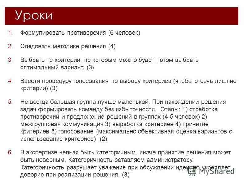 1. Формулировать противоречия (6 человек) 2. Следовать методике решения (4) 3. Выбрать те критерии, по которым можно будет потом выбрать оптимальный вариант. (3) 4. Ввести процедуру голосования по выбору критериев (чтобы отсечь лишние критерии) (3) 5