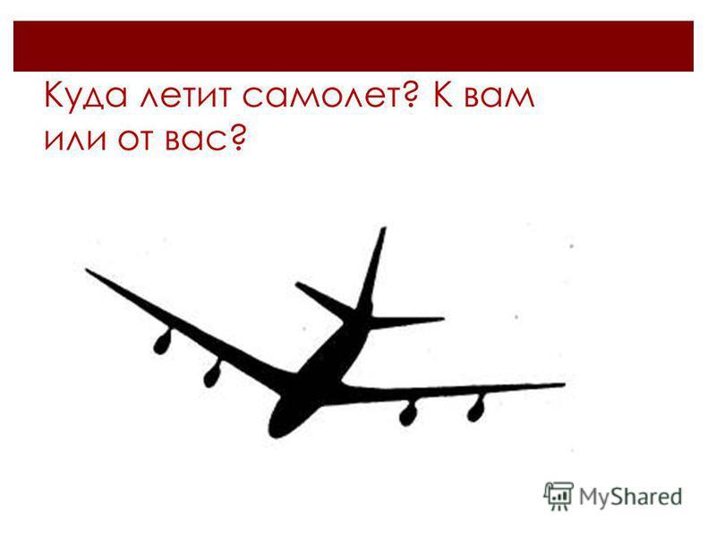 Куда летит самолет? К вам или от вас?