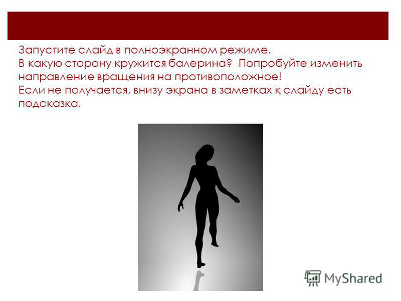 Запустите слайд в полноэкранном режиме. В какую сторону кружится балерина? Попробуйте изменить направление вращения на противоположное! Если не получается, внизу экрана в заметках к слайду есть подсказка.