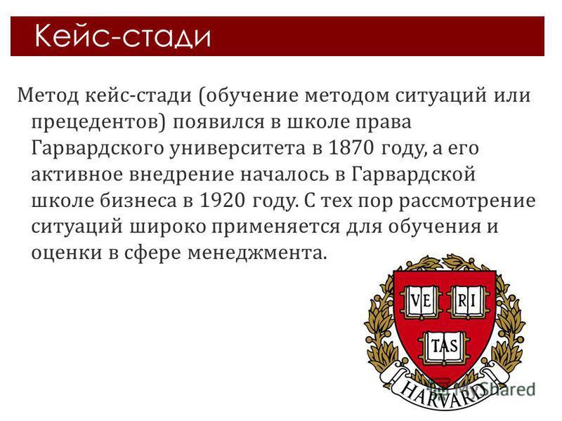Кейс-стади Метод кейс-стади (обучение методом ситуаций или прецедентов) появился в школе права Гарвардского университета в 1870 году, а его активное внедрение началось в Гарвардской школе бизнеса в 1920 году. С тех пор рассмотрение ситуаций широко пр