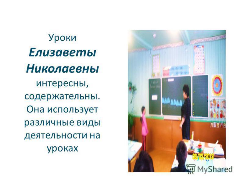 Уроки Елизаветы Николаевны интересны, содержательны. Она использует различные виды деятельности на уроках