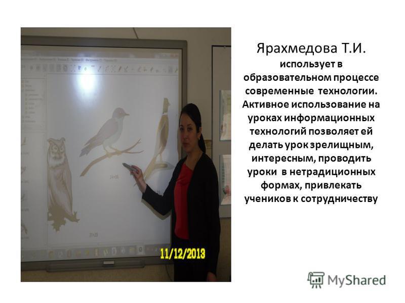 Ярахмедова Т.И. использует в образовательном процессе современные технологии. Активное использование на уроках информационных технологий позволяет ей делать урок зрелищным, интересным, проводить уроки в нетрадиционных формах, привлекать учеников к со