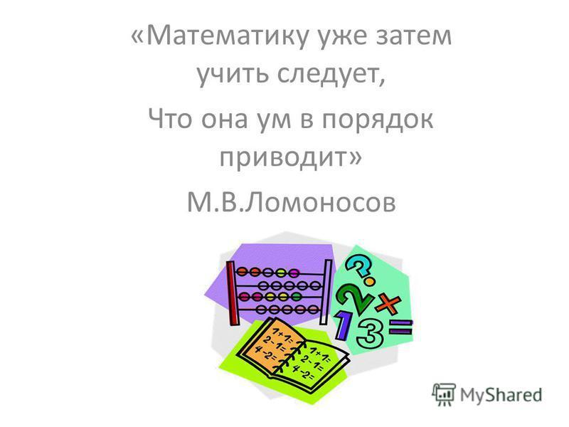 «Математику уже затем учить следует, Что она ум в порядок приводит» М.В.Ломоносов
