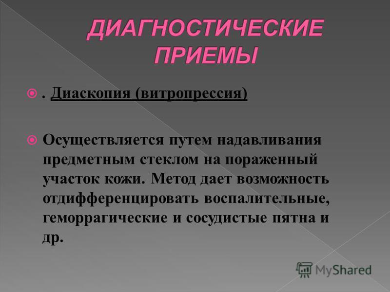 . Диаскопия (витропрессия) Осуществляется путем надавливания предметным стеклом на пораженный участок кожи. Метод дает возможность отдифференцировать воспалительные, геморрагические и сосудистые пятна и др.