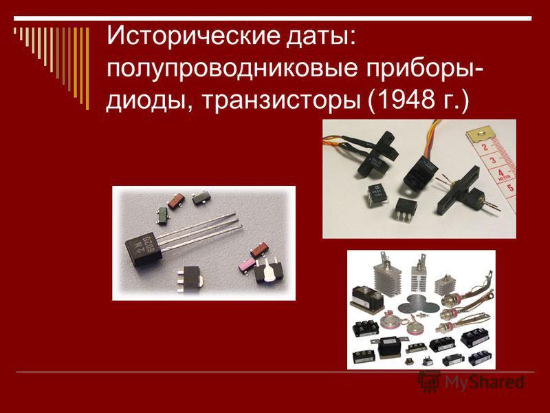 Исторические даты: полупроводниковые приборы- диоды, транзисторы (1948 г.)