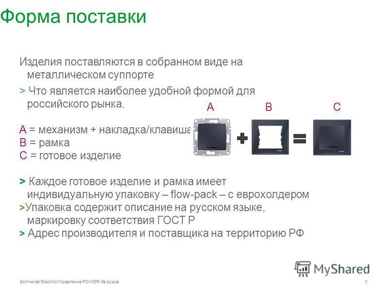 Schneider Electric 7 Управление POWER life space Форма поставки Изделия поставляются в собранном виде на металлическом суппорте > Что является наиболее удобной формой для российского рынка. A = механизм + накладка/клавиша B = рамка C = готовое издели