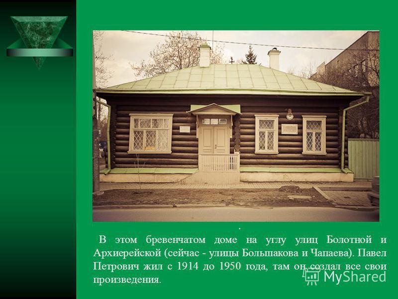 . В этом бревенчатом доме на углу улиц Болотной и Архиерейской (сейчас - улицы Большакова и Чапаева). Павел Петрович жил с 1914 до 1950 года, там он создал все свои произведения.