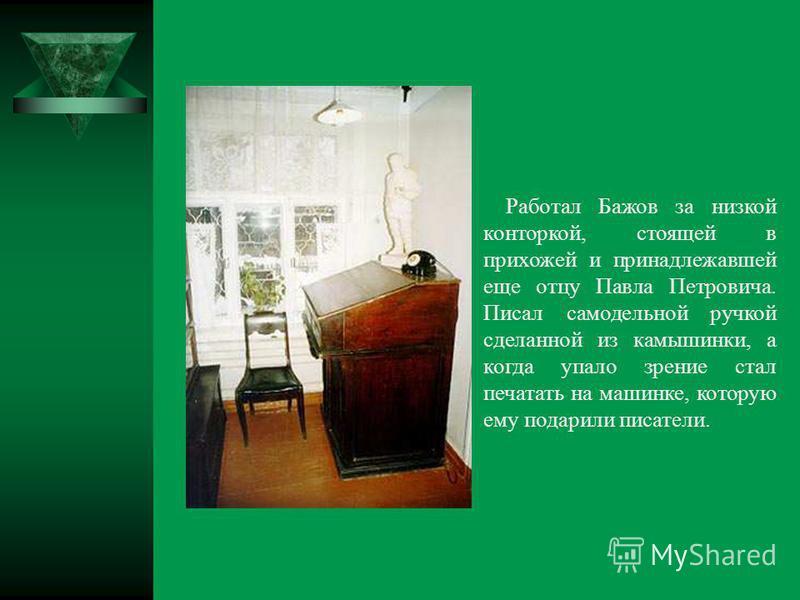 Работал Бажов за низкой конторкой, стоящей в прихожей и принадлежавшей еще отцу Павла Петровича. Писал самодельной ручкой сделанной из камышинки, а когда упало зрение стал печатать на машинке, которую ему подарили писатели.