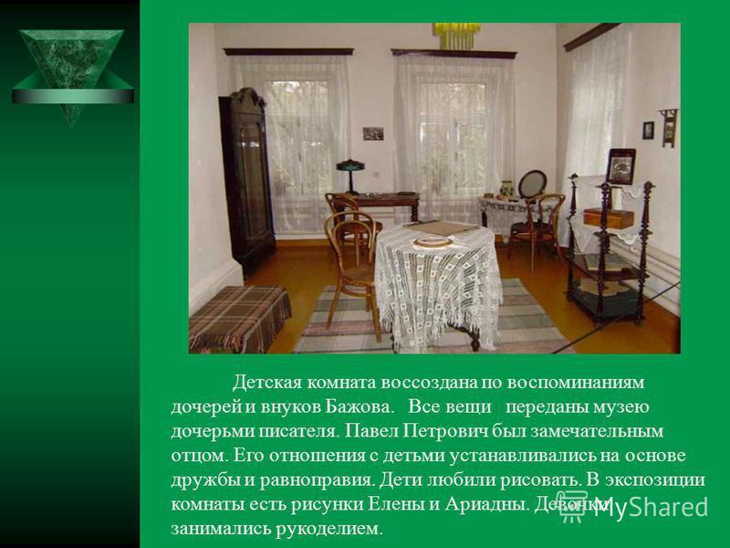 Детская комната воссоздана по воспоминаниям дочерей и внуков Бажова. Все вещи переданы музею дочерьми писателя. Павел Петрович был замечательным отцом. Его отношения с детьми устанавливались на основе дружбы и равноправия. Дети любили рисовать. В экс