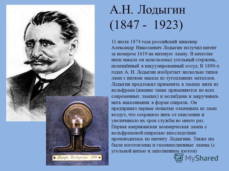 11 июля 1874 года российский инженер Александр Николаевич Лодыгин получил патент за номером 1619 на нитевую лампу. В качестве нити накала он использовал угольный стержень, помещённый в вакуумированный сосуд. В 1890-х годах А. Н. Лодыгин изобретает не
