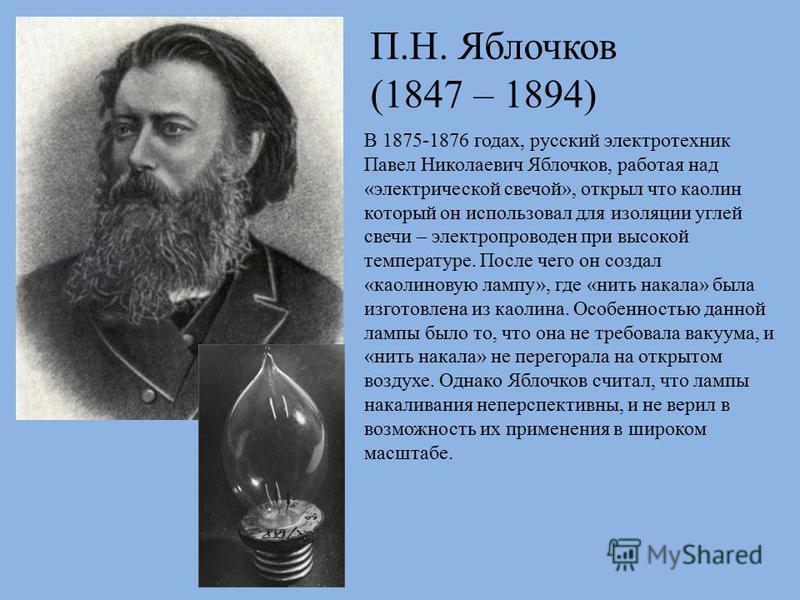 В 1875-1876 годах, русский электротехник Павел Николаевич Яблочков, работая над «электрической свечой», открыл что каолин который он использовал для изоляции углей свечи – электропроводен при высокой температуре. После чего он создал «каолиновую ламп