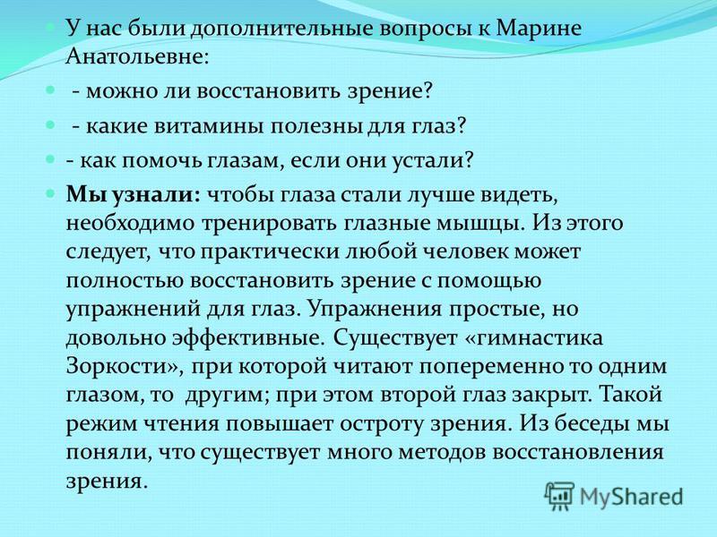 У нас были дополнительные вопросы к Марине Анатольевне: - можно ли восстановить зрение? - какие витамины полезны для глаз? - как помочь глазам, если они устали? Мы узнали: чтобы глаза стали лучше видеть, необходимо тренировать глазные мышцы. Из этого