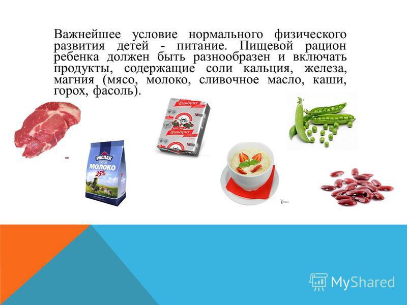 Важнейшее условие нормального физического развития детей - питание. Пищевой рацион ребенка должен быть разнообразен и включать продукты, содержащие соли кальция, железа, магния (мясо, молоко, сливочное масло, каши, горох, фасоль).