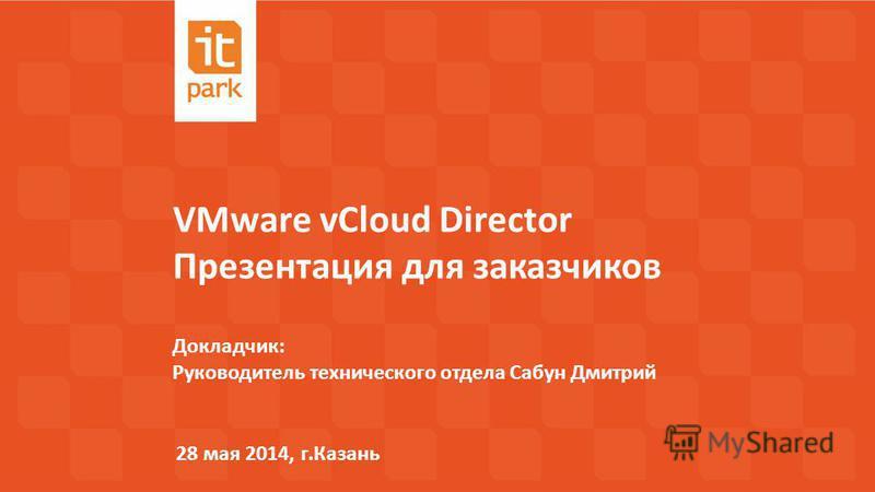 VMware vCloud Director Презентация для заказчиков 28 мая 2014, г.Казань Докладчик: Руководитель технического отдела Сабун Дмитрий